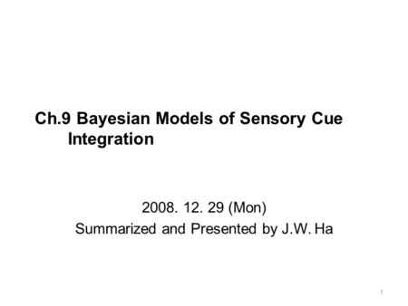 Ch.9 Bayesian Models of Sensory Cue Integration 2008. 12. 29 (Mon) Summarized and Presented by J.W. Ha 1.