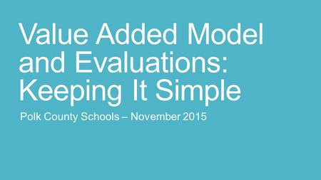 Value Added Model and Evaluations: Keeping It Simple Polk County Schools – November 2015.