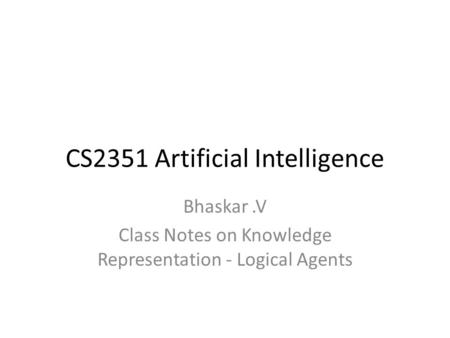 CS2351 Artificial Intelligence Bhaskar.V Class Notes on Knowledge Representation - Logical Agents.