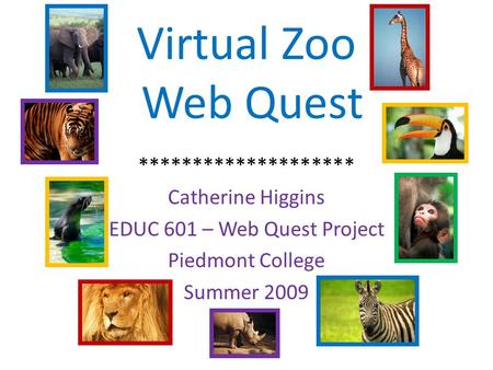 Virtual Zoo Web Quest ******************** Catherine Higgins EDUC 601 – Web Quest Project Piedmont College Summer 2009.
