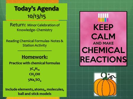 Today's Agenda 10/13/15 Return: Minor Celebration of Knowledge- Chemistry Reading Chemical Formulas- Notes & Station Activity -----------------------------------------Homework: