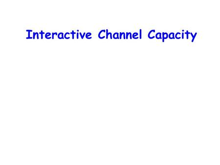 Interactive Channel Capacity. [Shannon 48]: A Mathematical Theory of Communication An exact formula for the channel capacity of any noisy channel.