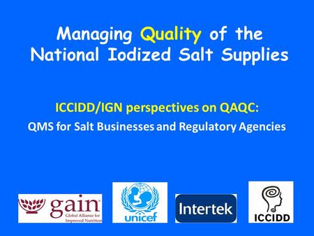 Managing Quality of the National Iodized Salt Supplies ICCIDD/IGN perspectives on QAQC: QMS for Salt Businesses and Regulatory Agencies.