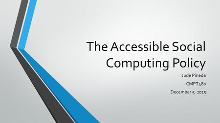 The Accessible Social Computing Policy Jude Pineda CMPT480 December 5, 2015.