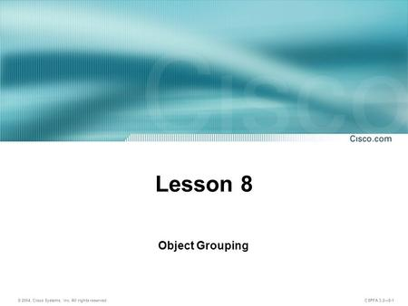 © 2004, Cisco Systems, Inc. All rights reserved. CSPFA 3.2—8-1 Lesson 8 Object Grouping.