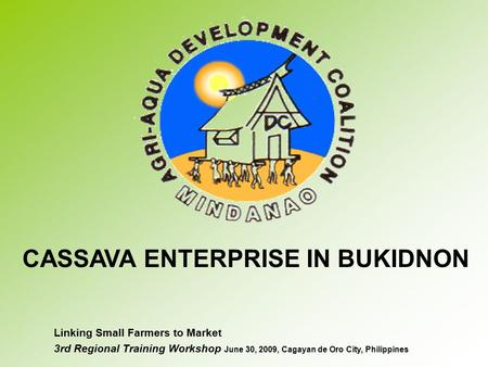 Linking Small Farmers to Market 3rd Regional Training Workshop June 30, 2009, Cagayan de Oro City, Philippines CASSAVA ENTERPRISE IN BUKIDNON.
