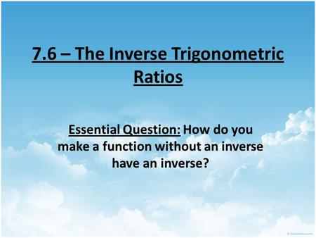 7.6 – The Inverse Trigonometric Ratios Essential Question: How do you make a function without an inverse have an inverse?