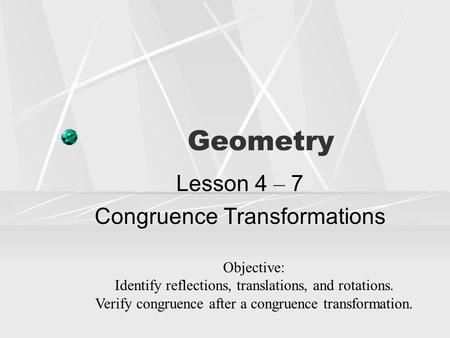 Geometry Lesson 4 – 7 Congruence Transformations Objective: Identify reflections, translations, and rotations. Verify congruence after a congruence transformation.
