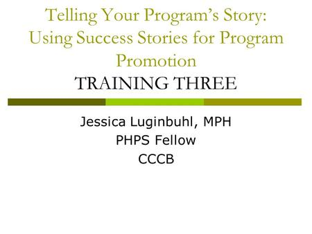 Telling Your Program's Story: Using Success Stories for Program Promotion TRAINING THREE Jessica Luginbuhl, MPH PHPS Fellow CCCB.