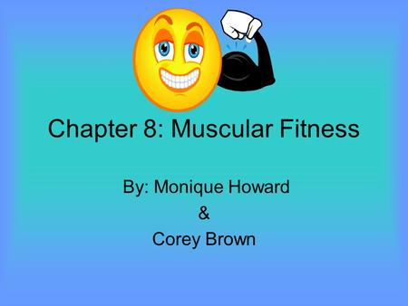 Chapter 8: Muscular Fitness By: Monique Howard & Corey Brown.