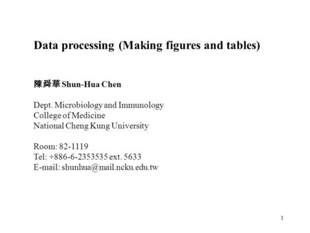 1 Data processing (Making figures and tables) 陳舜華 Shun-Hua Chen Dept. Microbiology and Immunology College of Medicine National Cheng Kung University Room: