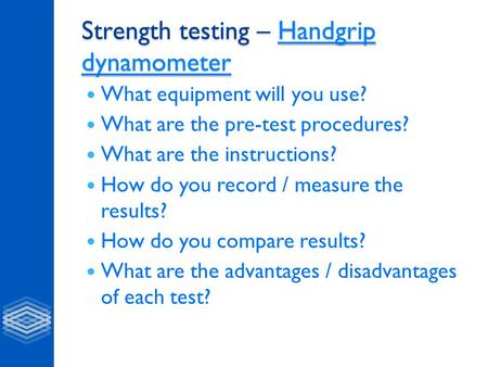 Strength testing – Handgrip dynamometer Handgrip dynamometerHandgrip dynamometer What equipment will you use? What are the pre-test procedures? What are.