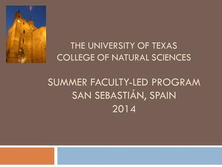 THE UNIVERSITY OF TEXAS COLLEGE OF NATURAL SCIENCES SUMMER FACULTY-LED PROGRAM SAN SEBASTIÁN, SPAIN 2014.