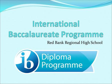 Red Bank Regional High School. A Mission The International Baccalaureate aims to develop inquiring, knowledgeable and caring young people who help to.