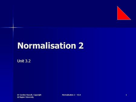 Dr Gordon Russell, Napier University Normalisation 2 - V2.0 1 Normalisation 2 Unit 3.2.
