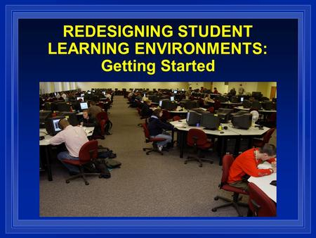REDESIGNING STUDENT LEARNING ENVIRONMENTS: Getting Started.