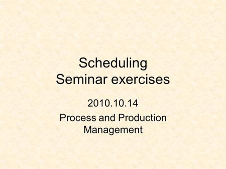 Scheduling Seminar exercises 2010.10.14 Process and Production Management.