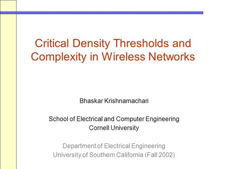 Critical Density Thresholds and Complexity in Wireless Networks Bhaskar Krishnamachari School of Electrical and Computer Engineering Cornell University.