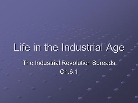 Life in the Industrial Age The Industrial Revolution Spreads Ch.6.1.