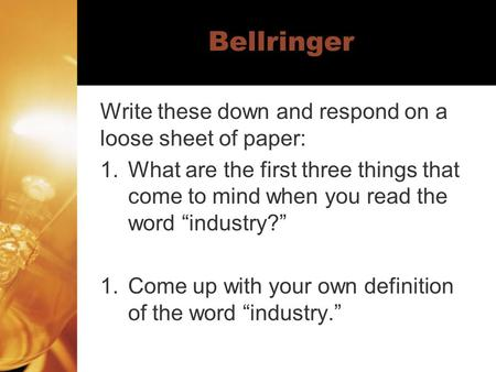 "Bellringer Write these down and respond on a loose sheet of paper: 1.What are the first three things that come to mind when you read the word ""industry?"""