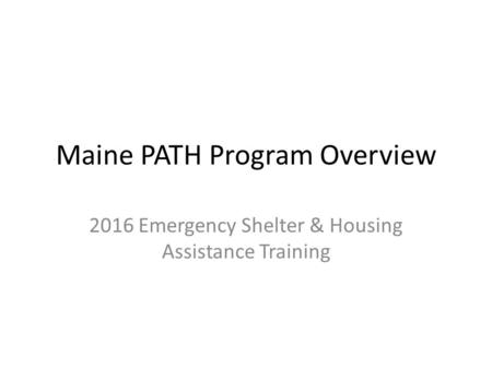 Maine PATH Program Overview 2016 Emergency Shelter & Housing Assistance Training.
