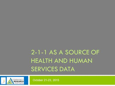 October 21-23, 2015 2-1-1 AS A SOURCE OF HEALTH AND HUMAN SERVICES DATA.