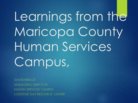 Learnings from the Maricopa County Human Services Campus, DAVID BRIDGE MANAGING DIRECTOR HUMAN SERVICES CAMPUS LODESTAR DAY RESOURCE CENTER.