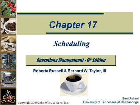 Copyright 2009 John Wiley & Sons, Inc. Beni Asllani University of Tennessee at Chattanooga Scheduling Operations Management - 6 th Edition Chapter 17 Roberta.