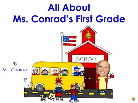 All About Ms. Conrad's First Grade By Ms. Conrad.
