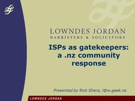 ISPs as gatekeepers: a.nz community response Presented by Rick Shera,