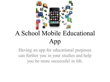 A School Mobile Educational App Having an app for educational purposes can further you in your studies and help you be more successful in life.