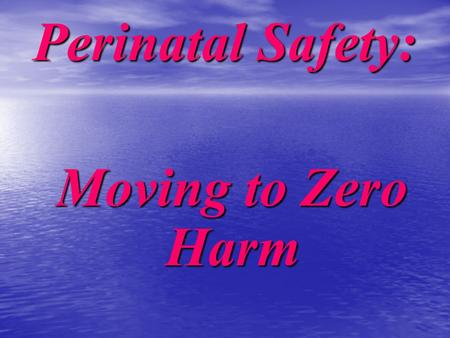 Perinatal Safety: Moving to Zero Harm Moving to Zero Harm.