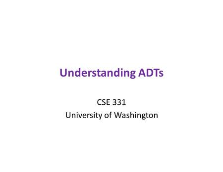 Understanding ADTs CSE 331 University of Washington.