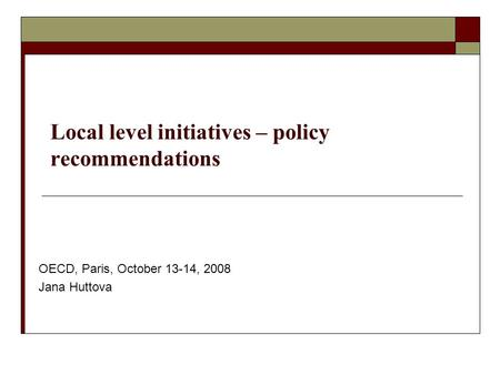 Local level initiatives – policy recommendations OECD, Paris, October 13-14, 2008 Jana Huttova.