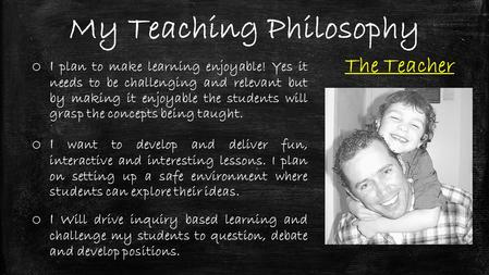 My Teaching Philosophy The Teacher o I plan to make learning enjoyable! Yes it needs to be challenging and relevant but by making it enjoyable the students.