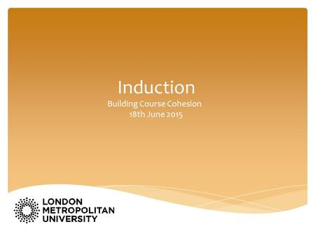 Induction Building Course Cohesion 18th June 2015.