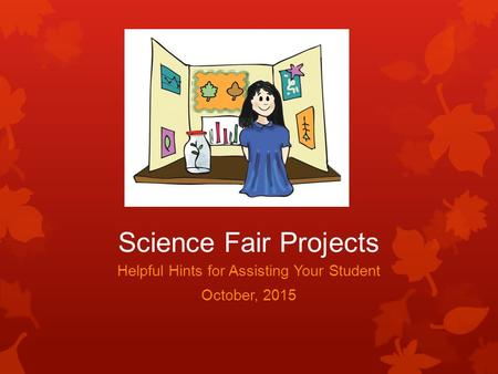 Science Fair Projects Helpful Hints for Assisting Your Student October, 2015.