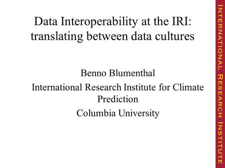 Data Interoperability at the IRI: translating between data cultures Benno Blumenthal International Research Institute for Climate Prediction Columbia University.