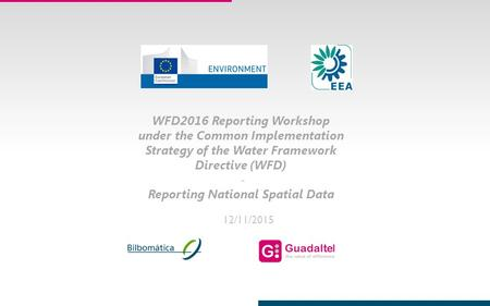 1 12/11/2015 WFD2016 Reporting Workshop under the Common Implementation Strategy of the Water Framework Directive (WFD) - Reporting National Spatial Data.