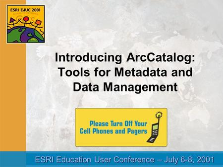 ESRI Education User Conference – July 6-8, 2001 ESRI Education User Conference – July 6-8, 2001 Introducing ArcCatalog: Tools for Metadata and Data Management.
