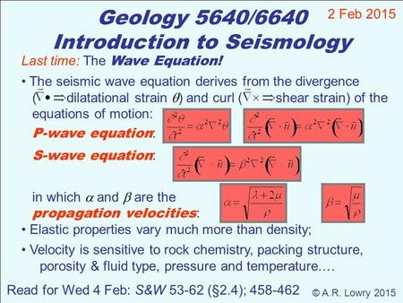 Geology 5640/6640 Introduction to Seismology 2 Feb 2015 © A.R. Lowry 2015 Read for Wed 4 Feb: S&W 53-62 (§2.4); 458-462 Last time: The Wave Equation! The.