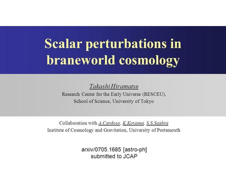 Scalar perturbations in braneworld cosmology Takashi Hiramatsu Research Center for the Early Universe (RESCEU), School of Science, University of Tokyo.