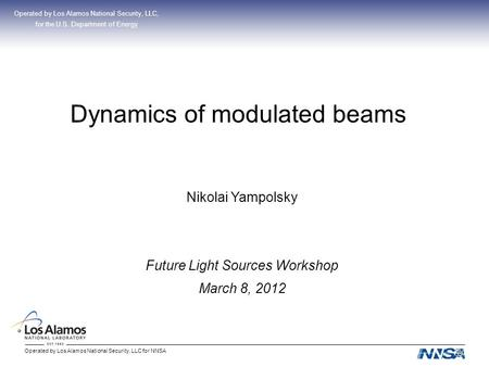 Operated by Los Alamos National Security, LLC for NNSA Dynamics of modulated beams Operated by Los Alamos National Security, LLC, for the U.S. Department.