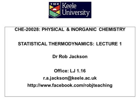 CHE-20028: PHYSICAL & INORGANIC CHEMISTRY STATISTICAL THERMODYNAMICS: LECTURE 1 Dr Rob Jackson Office: LJ 1.16