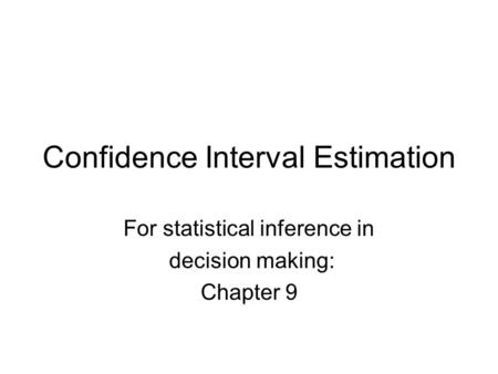 Confidence Interval Estimation For statistical inference in decision making: Chapter 9.