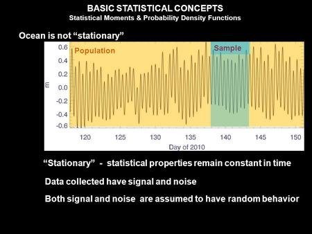 "BASIC STATISTICAL CONCEPTS Statistical Moments & Probability Density Functions Ocean is not ""stationary"" ""Stationary"" - statistical properties remain constant."