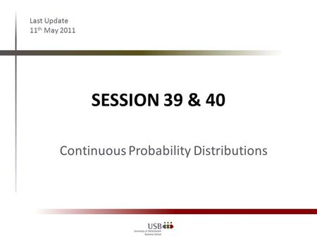 SESSION 39 & 40 Last Update 11 th May 2011 Continuous Probability Distributions.