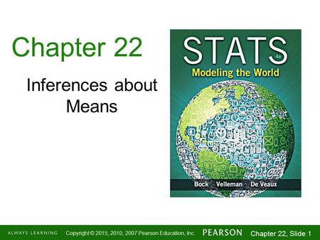 1-1 Copyright © 2015, 2010, 2007 Pearson Education, Inc. Chapter 22, Slide 1 Chapter 22 Inferences about Means.