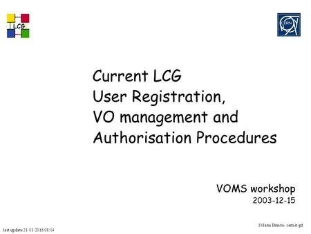 Last update 21/01/2016 08:05 LCG 1Maria Dimou- cern-it-gd Current LCG User Registration, VO management and Authorisation Procedures VOMS workshop 2003-12-15.