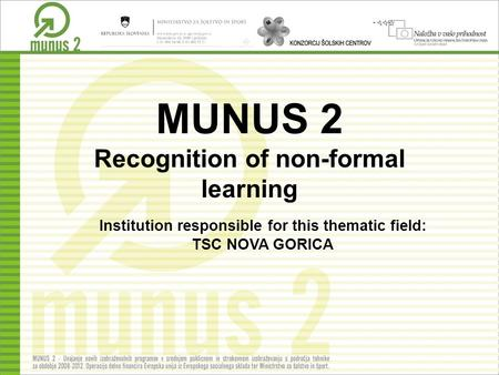 MUNUS 2 Recognition of non-formal learning Institution responsible for this thematic field: TSC NOVA GORICA.